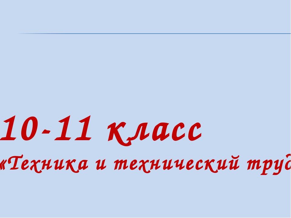10-11 класс «Техника и технический труд»