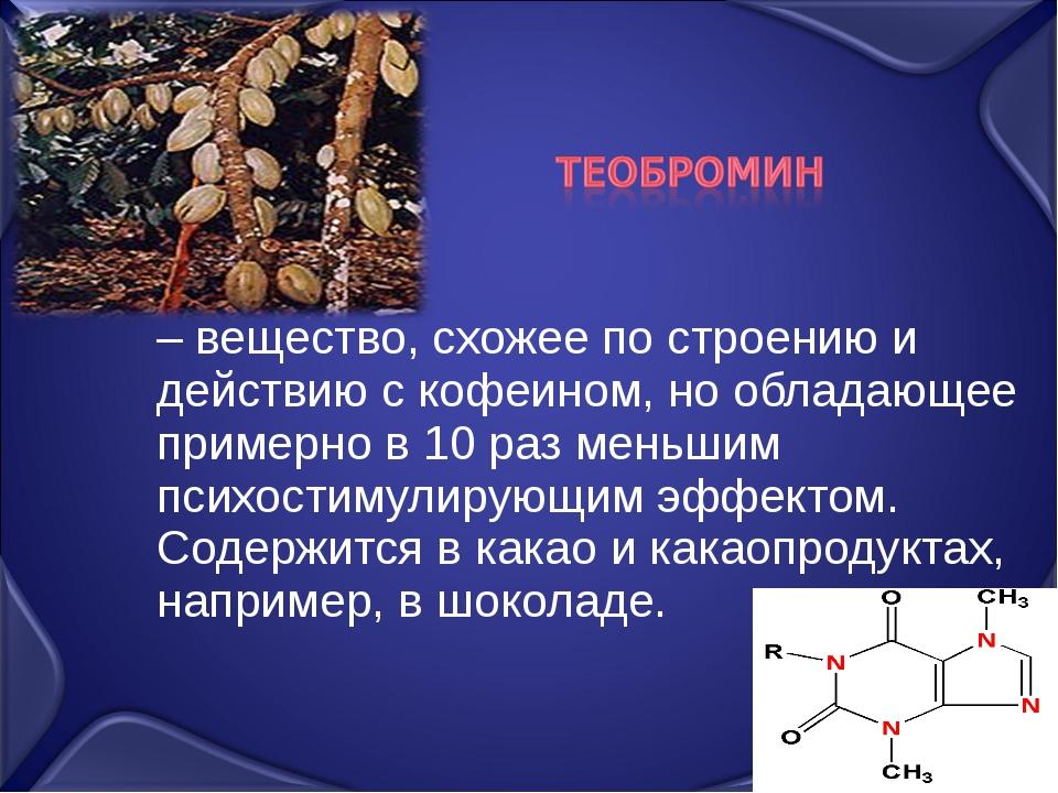 – вещество, схожее по строению и действию с кофеином, но обладающее примерно...