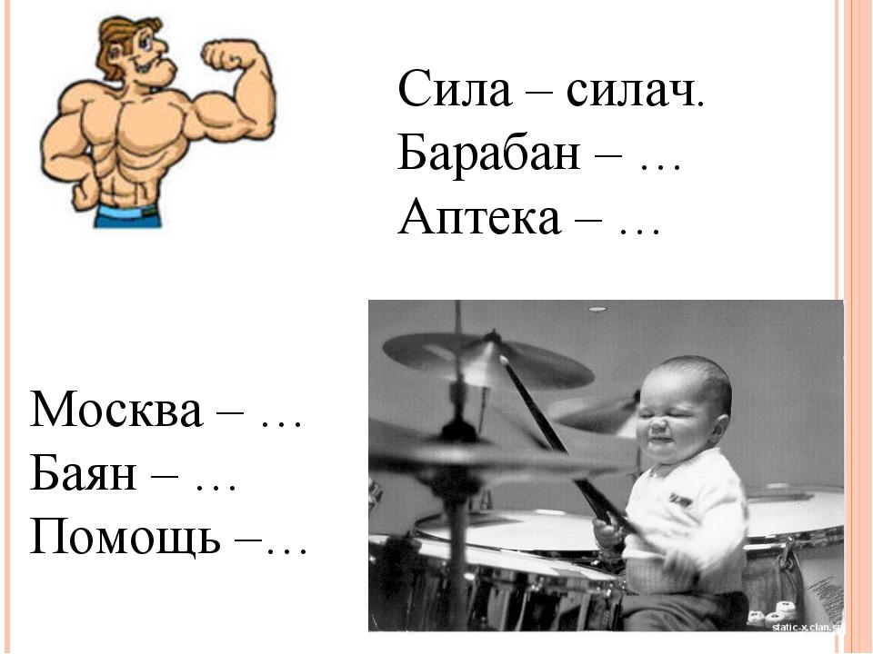 Москва – … Баян – … Помощь –… Сила – силач. Барабан – … Аптека – …