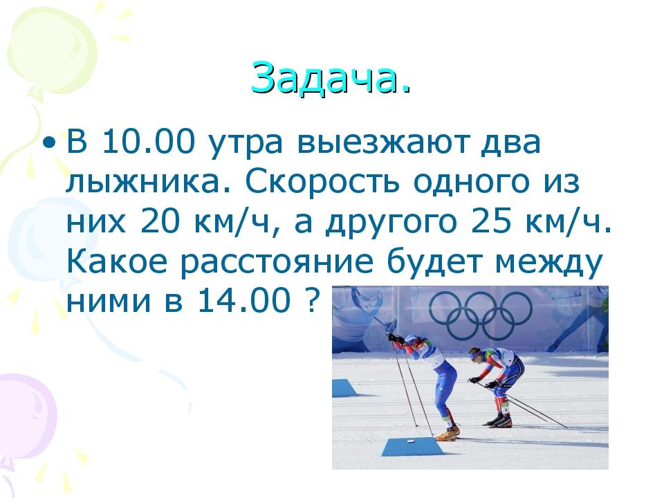 Задача. В 10.00 утра выезжают два лыжника. Скорость одного из них 20 км/ч, а...