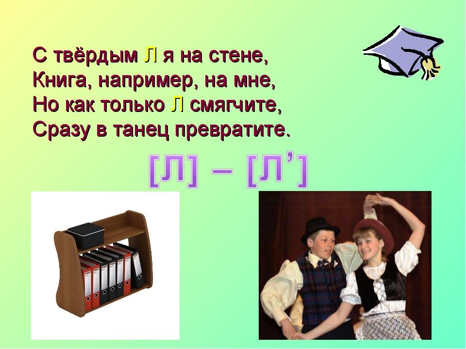 С твёрдым Л я на стене, Книга, например, на мне, Но как только Л смягчите, Ср...