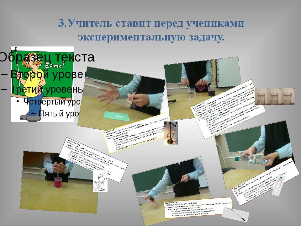 3.Учитель ставит перед учениками экспериментальную задачу.