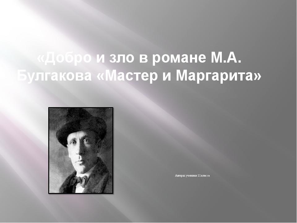 «Добро и зло в романе М.А. Булгакова «Мастер и Маргарита» Авторы: ученики 11...