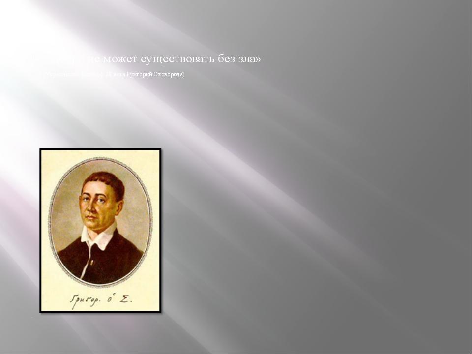 «Добро не может существовать без зла» (Украинский философ 18 века Григорий С...