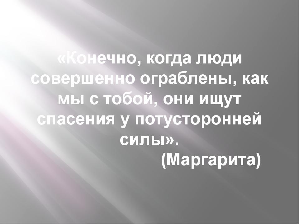 «Конечно, когда люди совершенно ограблены, как мы с тобой, они ищут спасения...