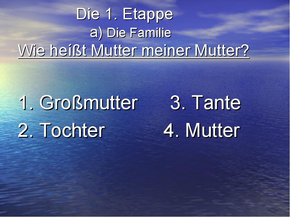 Die 1. Etappe a) Die Familie Wie heíßt Mutter meiner Mutter? 1. Großmutter 3...