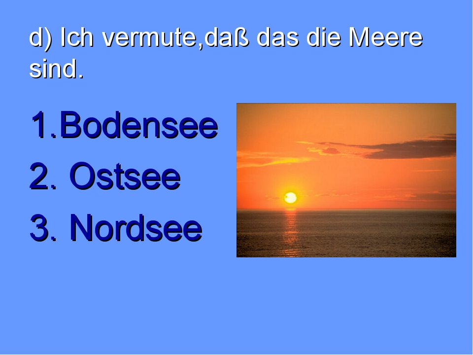 d) Ich vermute,daß das die Meere sind. 1.Bodensee 2. Ostsee 3. Nordsee