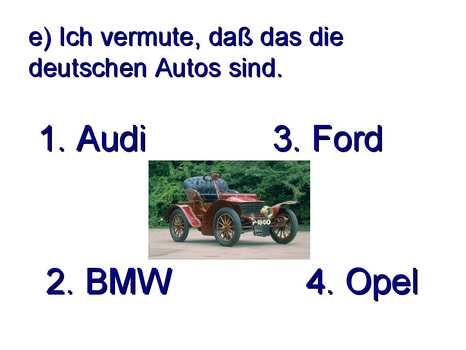 e) Ich vermute, daß das die deutschen Autos sind. 1. Audi 3. Ford 2. BMW 4. O...