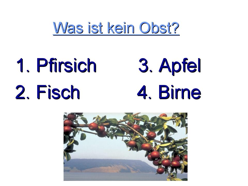 Was ist kein Obst? 1. Pfirsich 3. Apfel 2. Fisch 4. Birne