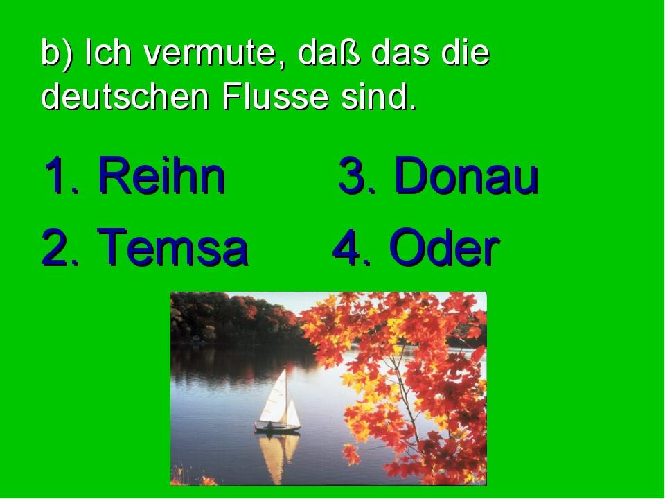 b) Ich vermute, daß das die deutschen Flusse sind. 1. Reihn 3. Donau 2. Temsa...