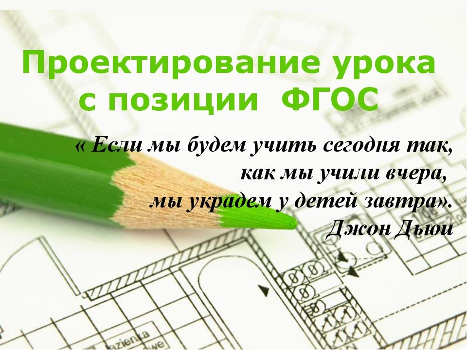 Проектирование урока с позиции ФГОС « Если мы будем учить сегодня так, как мы...