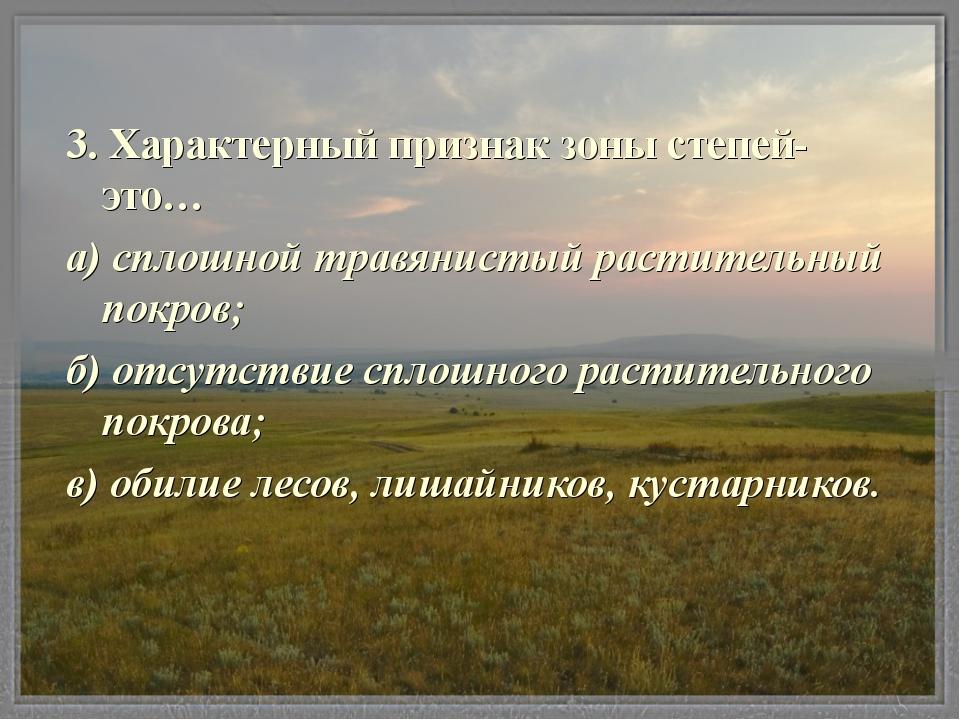 3. Характерный признак зоны степей- это… а) сплошной травянистый растительный...