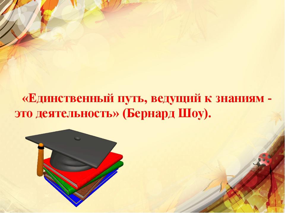 «Единственный путь, ведущий к знаниям - это деятельность» (Бернард Шоу).