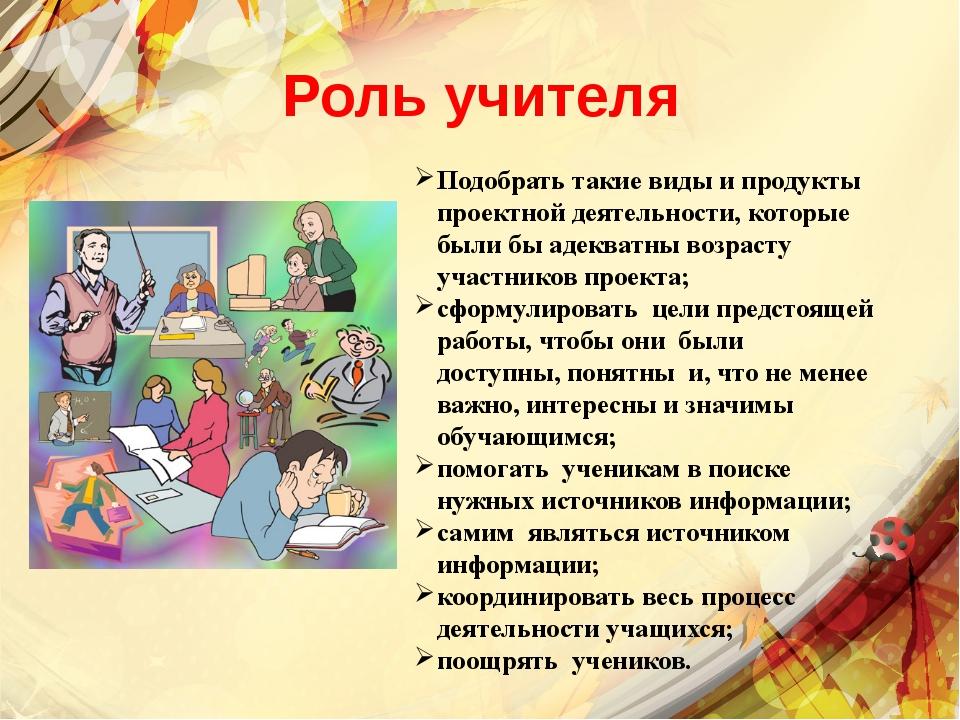 Роль учителя Подобрать такие виды и продукты проектной деятельности, которые...