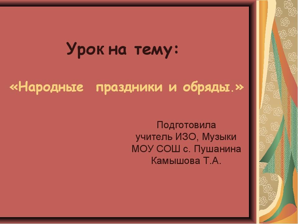 Урок на тему: «Народные праздники и обряды.» Подготовила учитель ИЗО, Музыки...