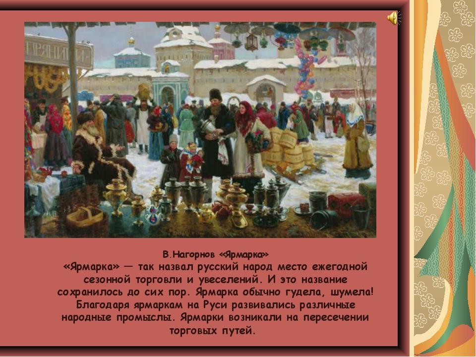 В.Нагорнов «Ярмарка» «Ярмарка» — так назвал русский народ место ежегодной се...