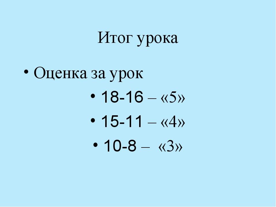 Итог урока Оценка за урок 18-16 – «5» 15-11 – «4» 10-8 – «3»
