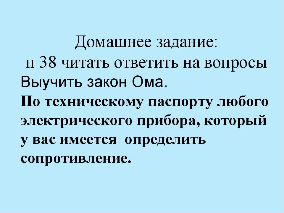 Домашнее задание: п 38 читать ответить на вопросы Выучить закон Ома. По техни...