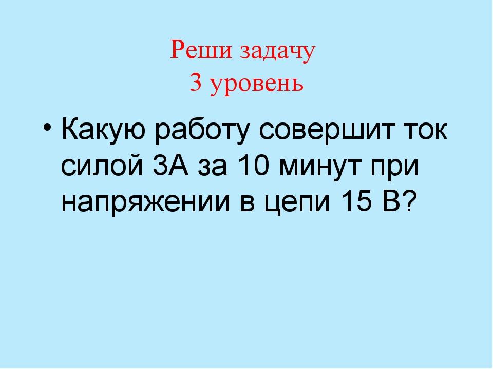 Реши задачу 3 уровень Какую работу совершит ток силой 3А за 10 минут при напр...
