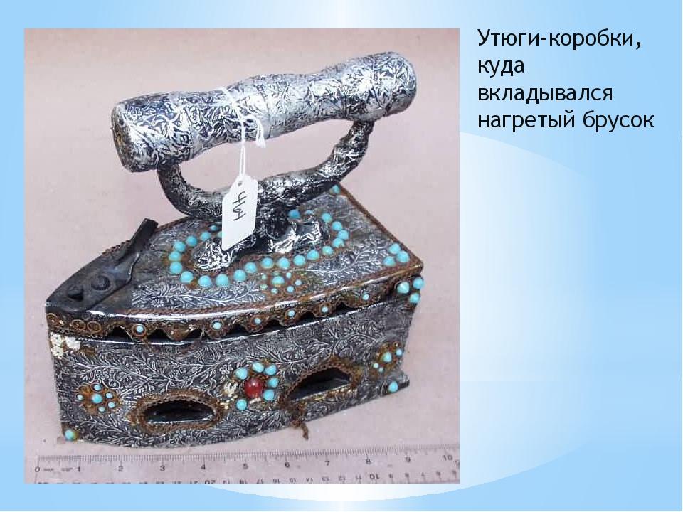 Утюги-коробки, куда вкладывался нагретый брусок