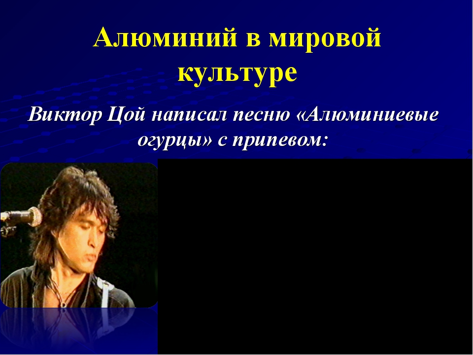 Алюминий в мировой культуре Виктор Цой написал песню «Алюминиевые огурцы» с п...