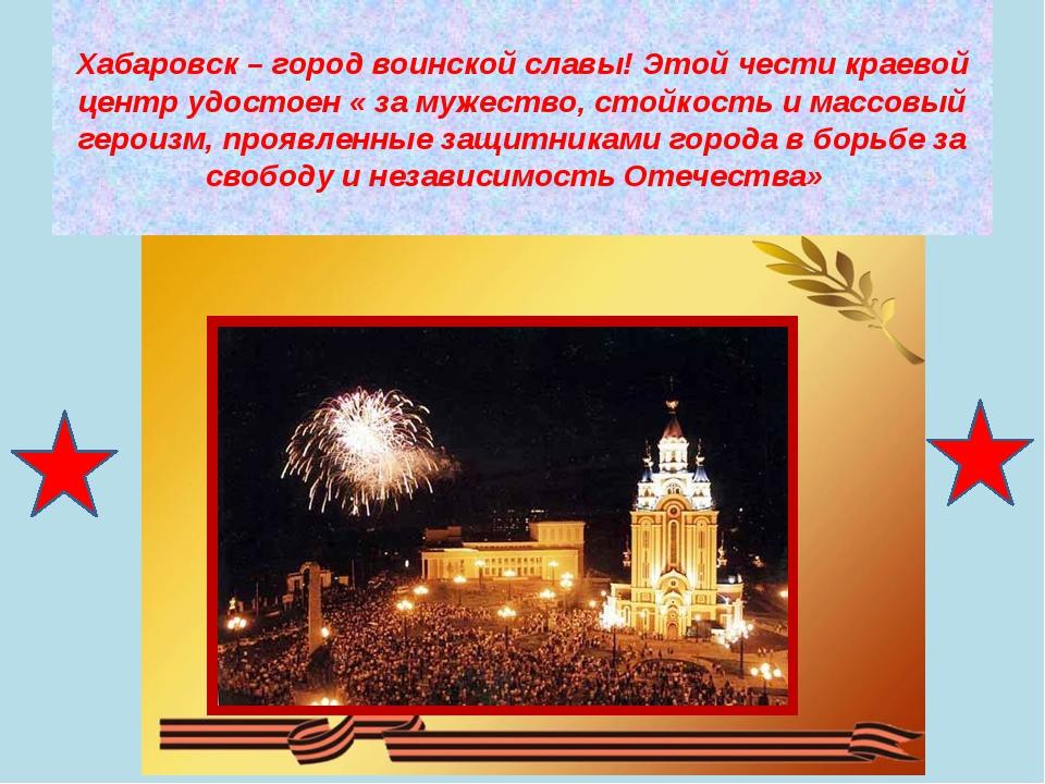 Хабаровск – город воинской славы! Этой чести краевой центр удостоен « за муже...