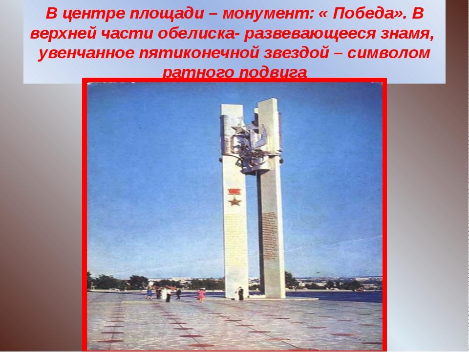 В центре площади – монумент: « Победа». В верхней части обелиска- развевающее...