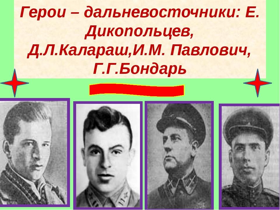 Герои – дальневосточники: Е. Дикопольцев, Д.Л.Калараш,И.М. Павлович, Г.Г.Бонд...