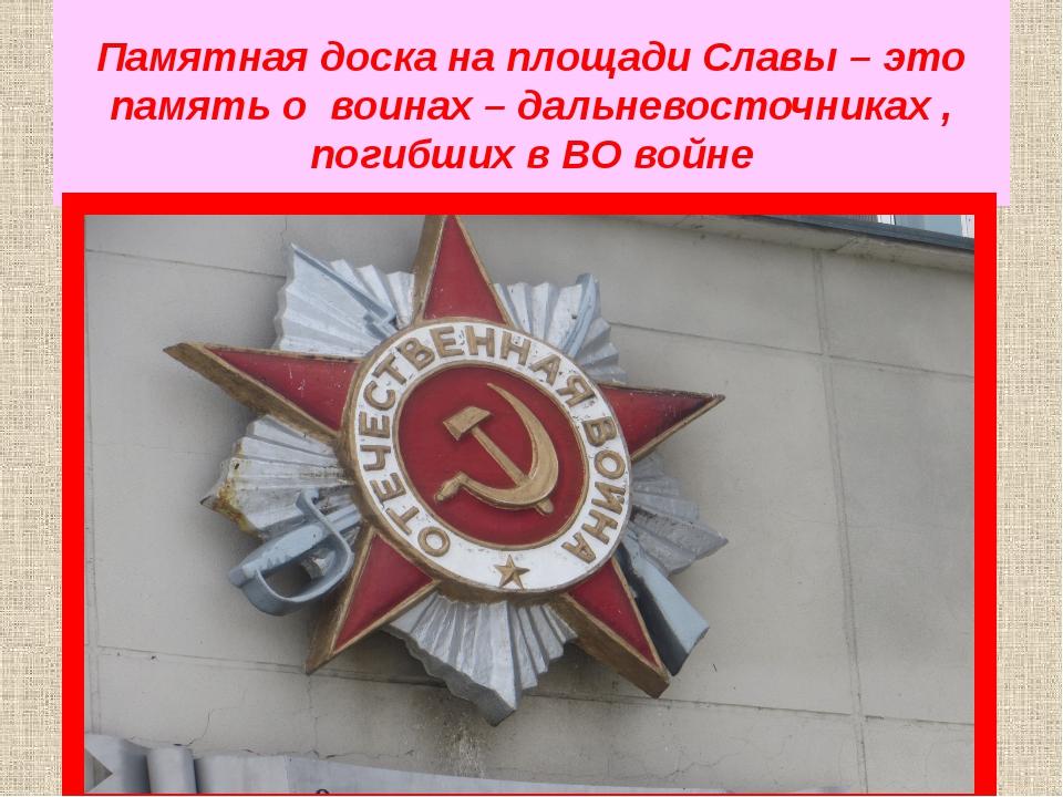 Памятная доска на площади Славы – это память о воинах – дальневосточниках , п...