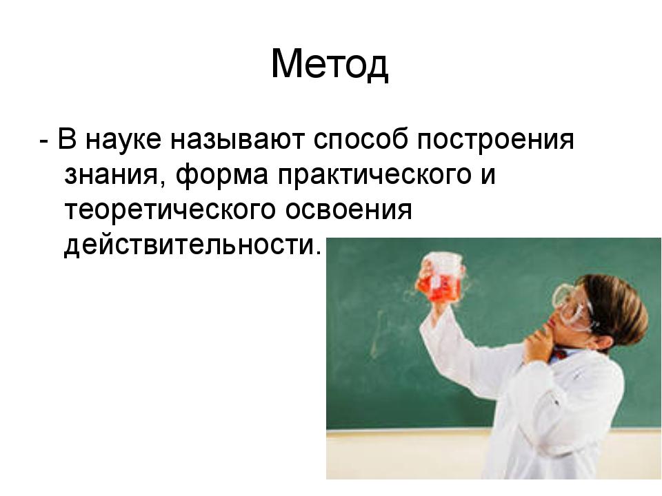Метод - В науке называют способ построения знания, форма практического и теор...