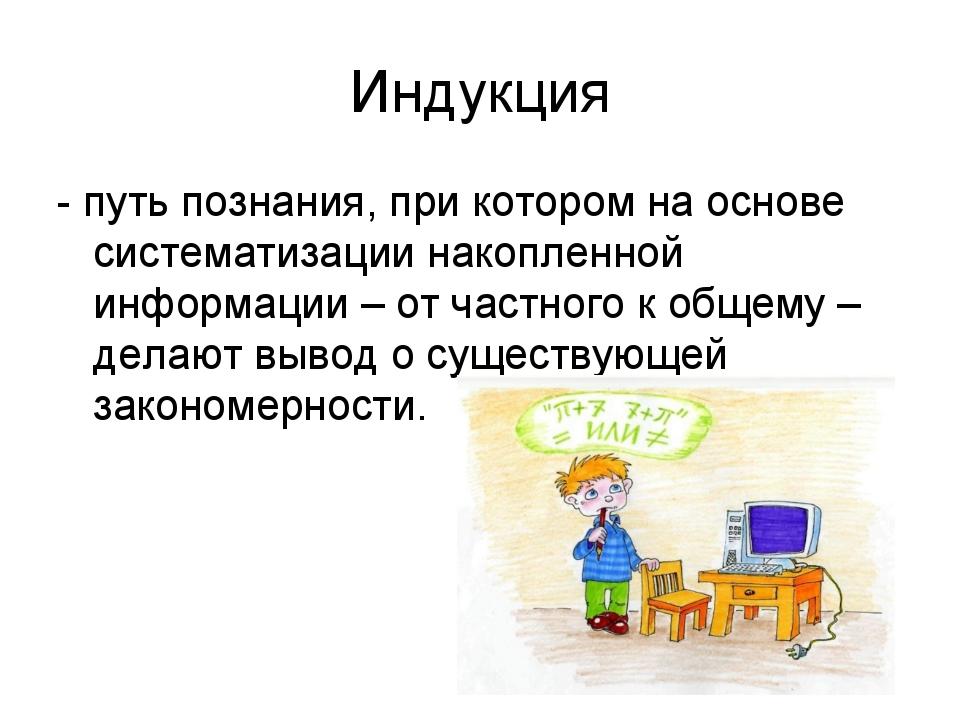 Индукция - путь познания, при котором на основе систематизации накопленной ин...