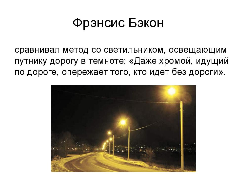 Фрэнсис Бэкон сравнивал метод со светильником, освещающим путнику дорогу в те...