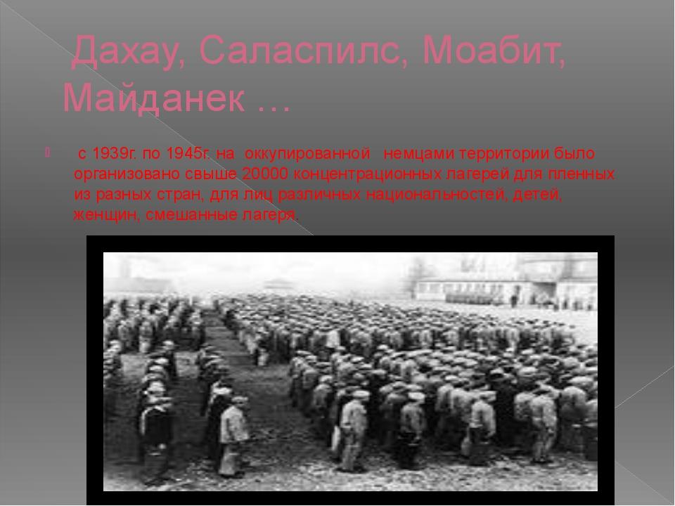 Дахау, Саласпилс, Моабит, Майданек … с 1939г. по 1945г. на оккупированной не...