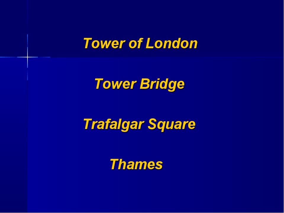 Tower of London Tower Bridge Trafalgar Square Thames