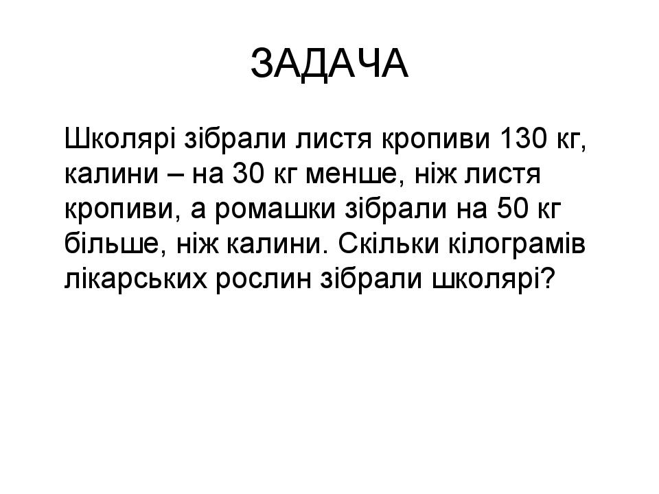 ЗАДАЧА Школярі зібрали листя кропиви 130 кг, калини – на 30 кг менше, ніж лис...