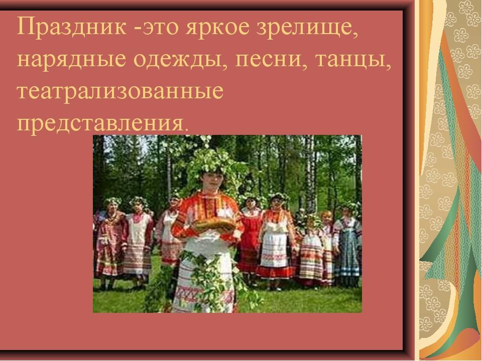 Праздник -это яркое зрелище, нарядные одежды, песни, танцы, театрализованные...