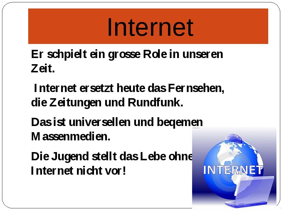 Internet Er schpielt ein grosse Role in unseren Zeit. Internet ersetzt heute...