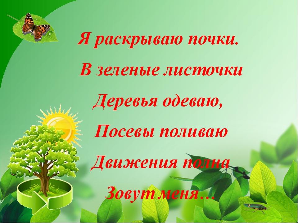 Я раскрываю почки. В зеленые листочки Деревья одеваю, Посевы поливаю Движения...