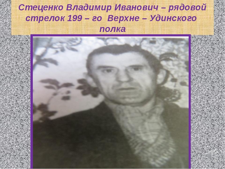 Стеценко Владимир Иванович – рядовой стрелок 199 – го Верхне – Удинского полка