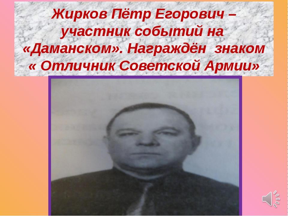 Жирков Пётр Егорович – участник событий на «Даманском». Награждён знаком « От...