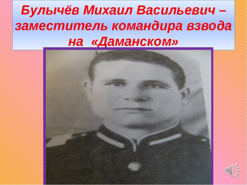 Булычёв Михаил Васильевич – заместитель командира взвода на «Даманском»