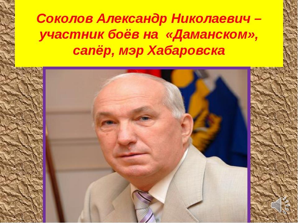 Соколов Александр Николаевич – участник боёв на «Даманском», сапёр, мэр Хабар...