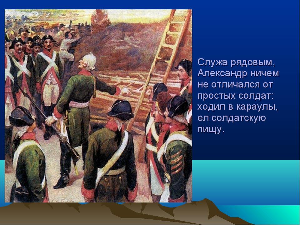 Служа рядовым, Александр ничем не отличался от простых солдат: ходил в караул...