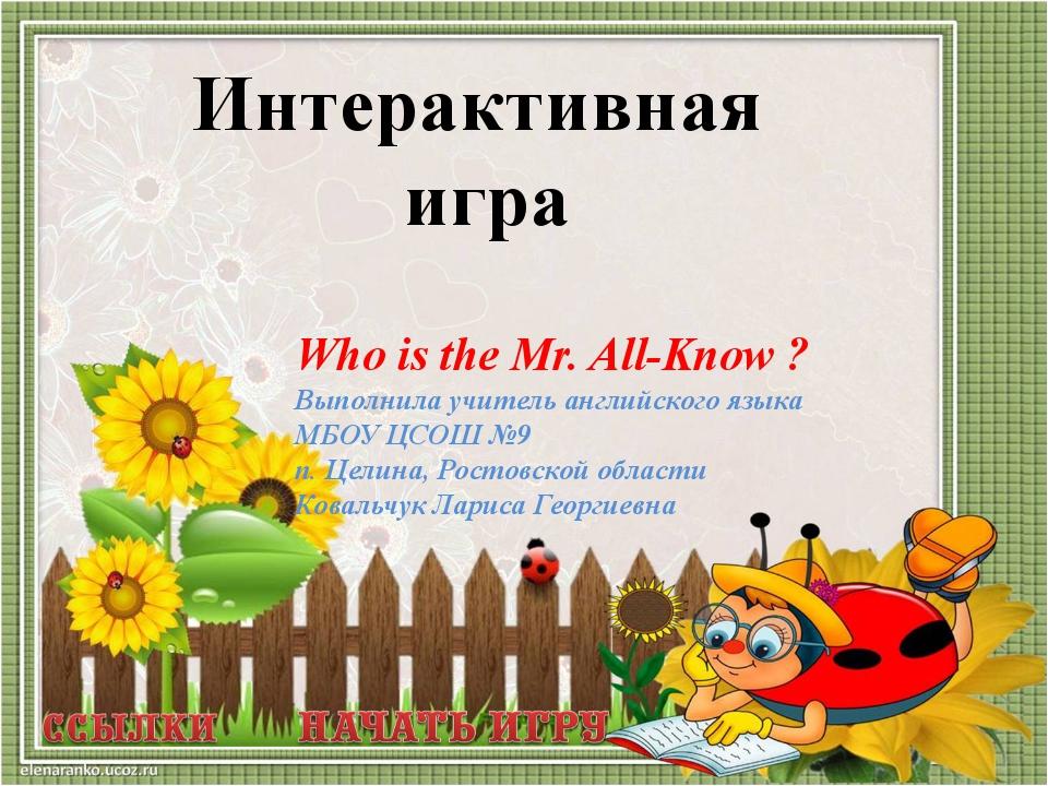 Who is the Mr. All-Know ? Выполнила учитель английского языка МБОУ ЦСОШ №9 п....