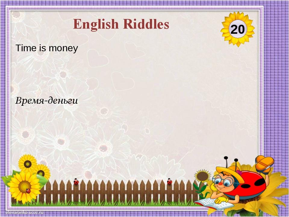 Время-деньги Time is money 20 English Riddles