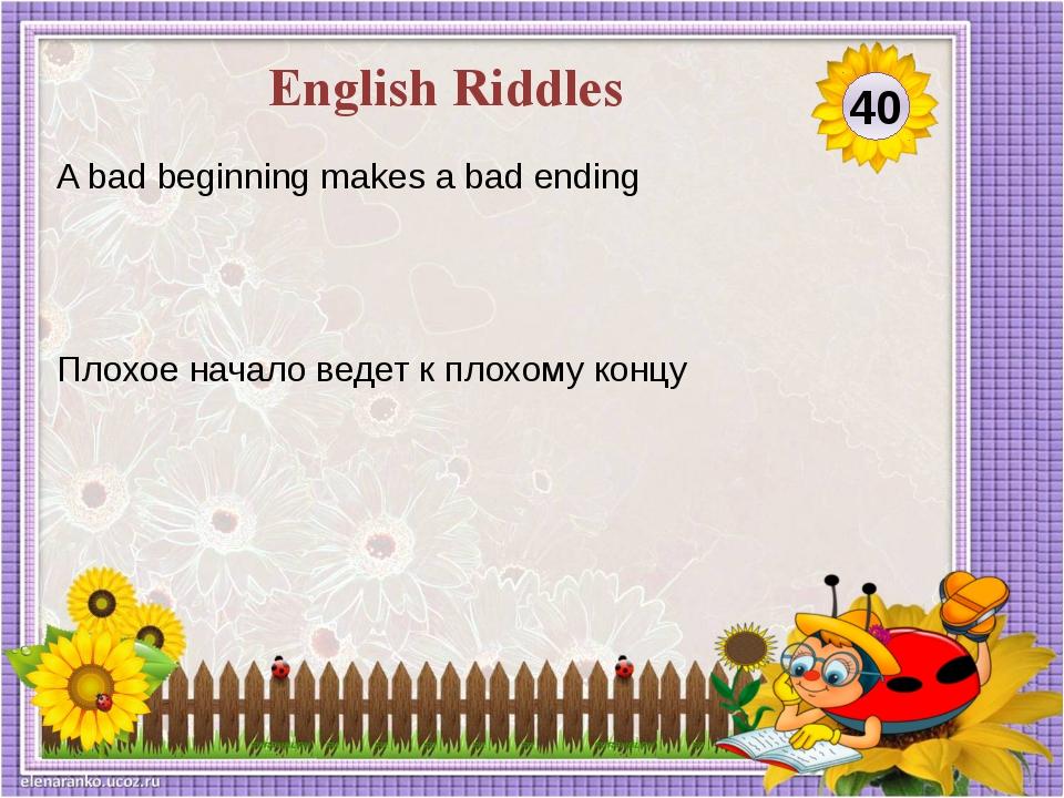 Плохое начало ведет к плохому концу A bad beginning makes a bad ending 40 Eng...