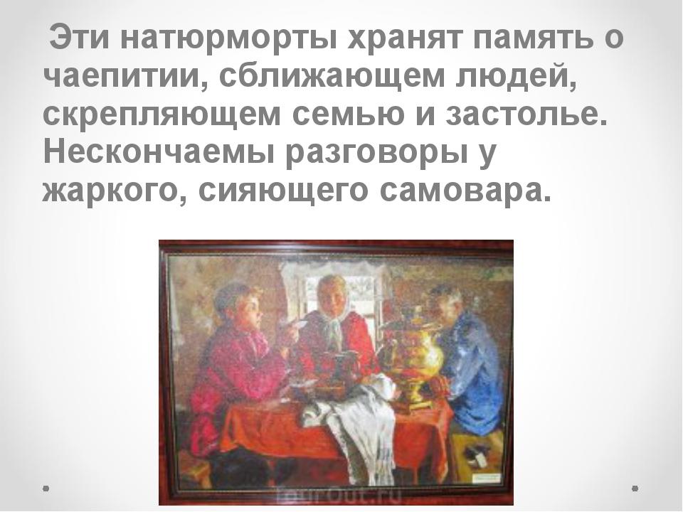 Эти натюрморты хранят память о чаепитии, сближающем людей, скрепляющем семью...