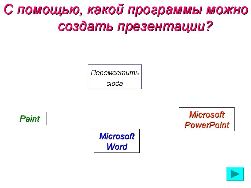 С помощью, какой программы можно создать презентации? Переместить сюда Paint...