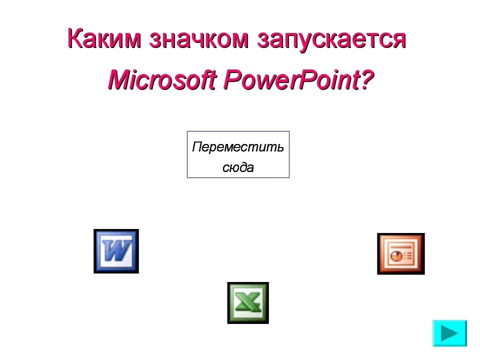 Каким значком запускается Microsoft PowerPoint? Переместить сюда Переместить...