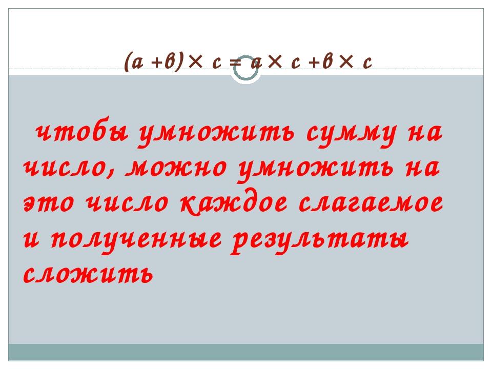 (а +в)  с = а  с +в  с чтобы умножить сумму на число, можно умножить на эт...